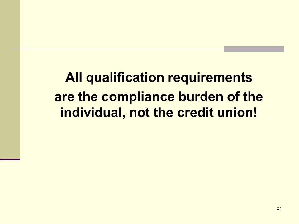 27 All qualification requirements are the compliance burden of the individual, not the credit union!