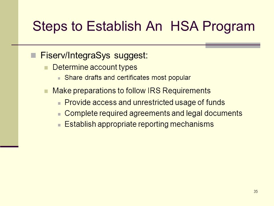 35 Steps to Establish An HSA Program Fiserv/IntegraSys suggest: Determine account types Share drafts and certificates most popular Make preparations to follow IRS Requirements Provide access and unrestricted usage of funds Complete required agreements and legal documents Establish appropriate reporting mechanisms