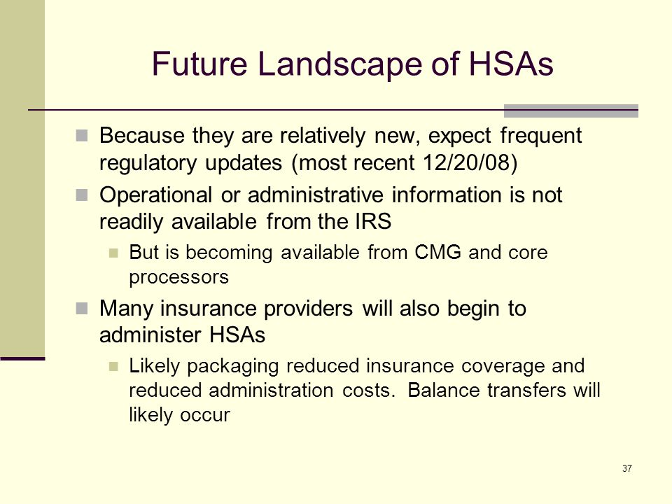 37 Future Landscape of HSAs Because they are relatively new, expect frequent regulatory updates (most recent 12/20/08) Operational or administrative information is not readily available from the IRS But is becoming available from CMG and core processors Many insurance providers will also begin to administer HSAs Likely packaging reduced insurance coverage and reduced administration costs.