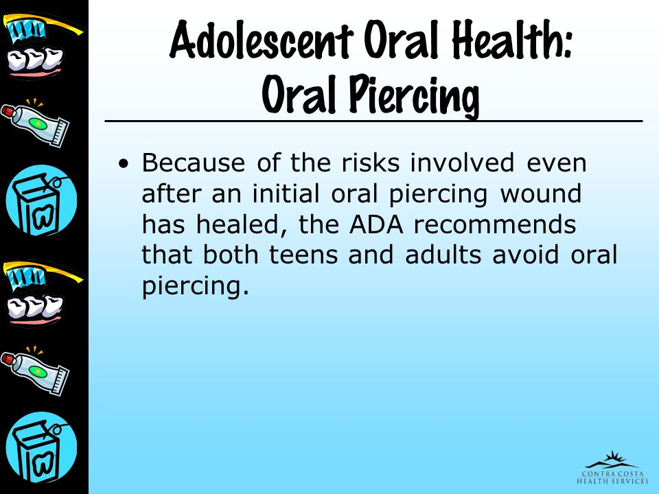 Adolescent Oral Health: Oral Piercing Because of the risks involved even after an initial oral piercing wound has healed, the ADA recommends that both