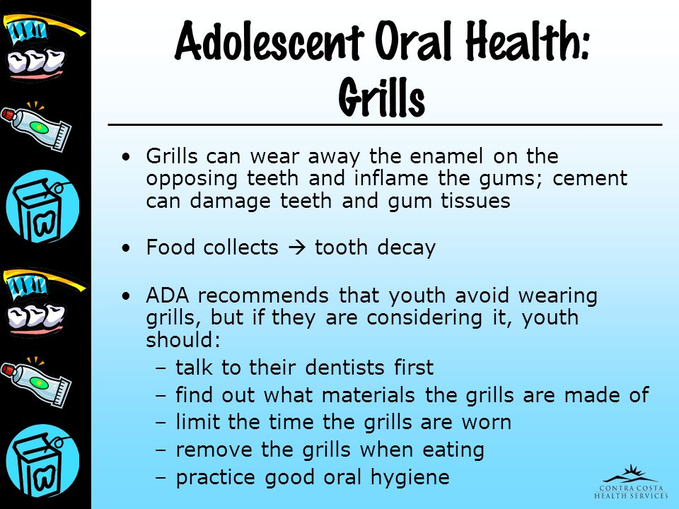 Adolescent Oral Health: Grills Grills can wear away the enamel on the opposing teeth and inflame the gums; cement can damage teeth and gum tissues Foo