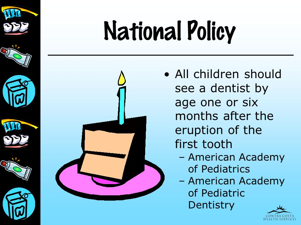 National Policy All children should see a dentist by age one or six months after the eruption of the first tooth – American Academy of Pediatrics – Am