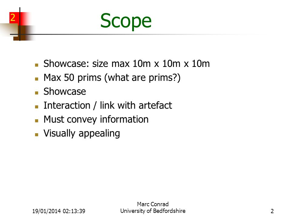 2 19/01/2014 02:15:11 Marc Conrad University of Bedfordshire2 Scope Showcase: size max 10m x 10m x 10m Max 50 prims (what are prims ) Showcase Interaction / link with artefact Must convey information Visually appealing