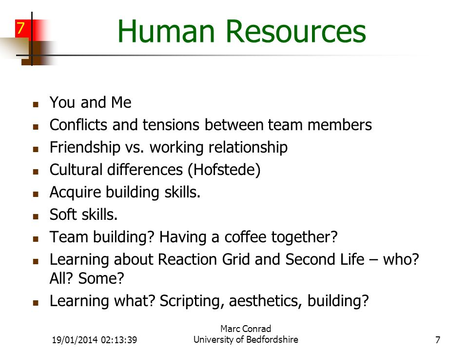 7 19/01/2014 02:15:11 Marc Conrad University of Bedfordshire7 Human Resources You and Me Conflicts and tensions between team members Friendship vs.