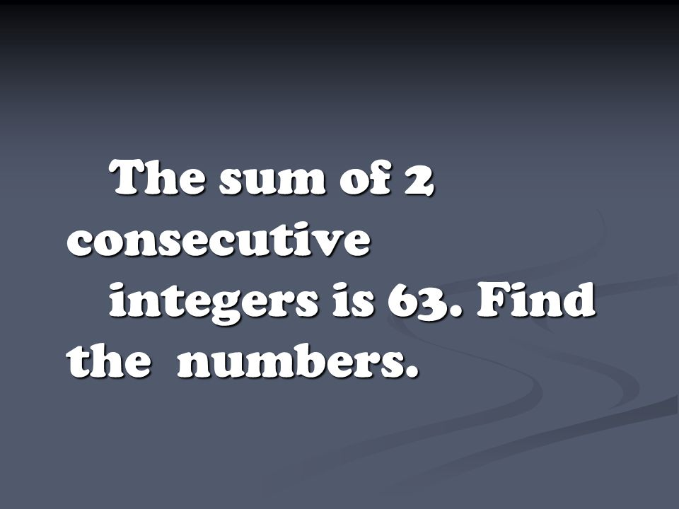 The sum of 2 consecutive integers is 63. Find the numbers.