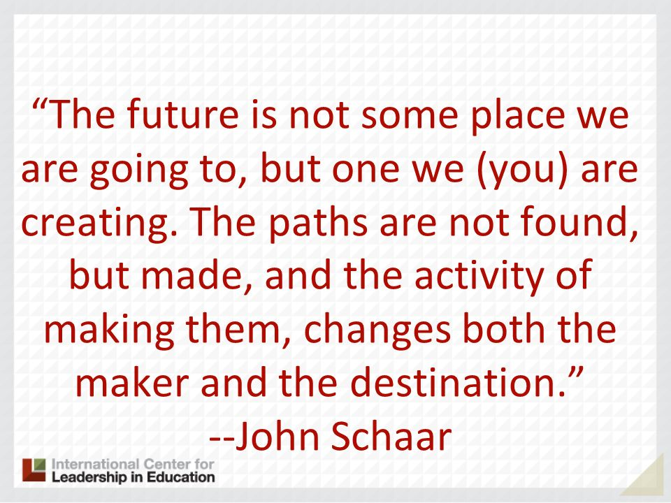 The future is not some place we are going to, but one we (you) are creating. The paths are not found, but made, and the activity of making them, chang