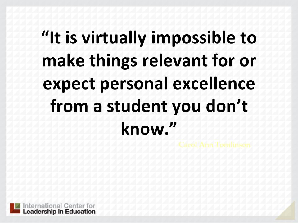 It is virtually impossible to make things relevant for or expect personal excellence from a student you dont know. Carol Ann Tomlinson