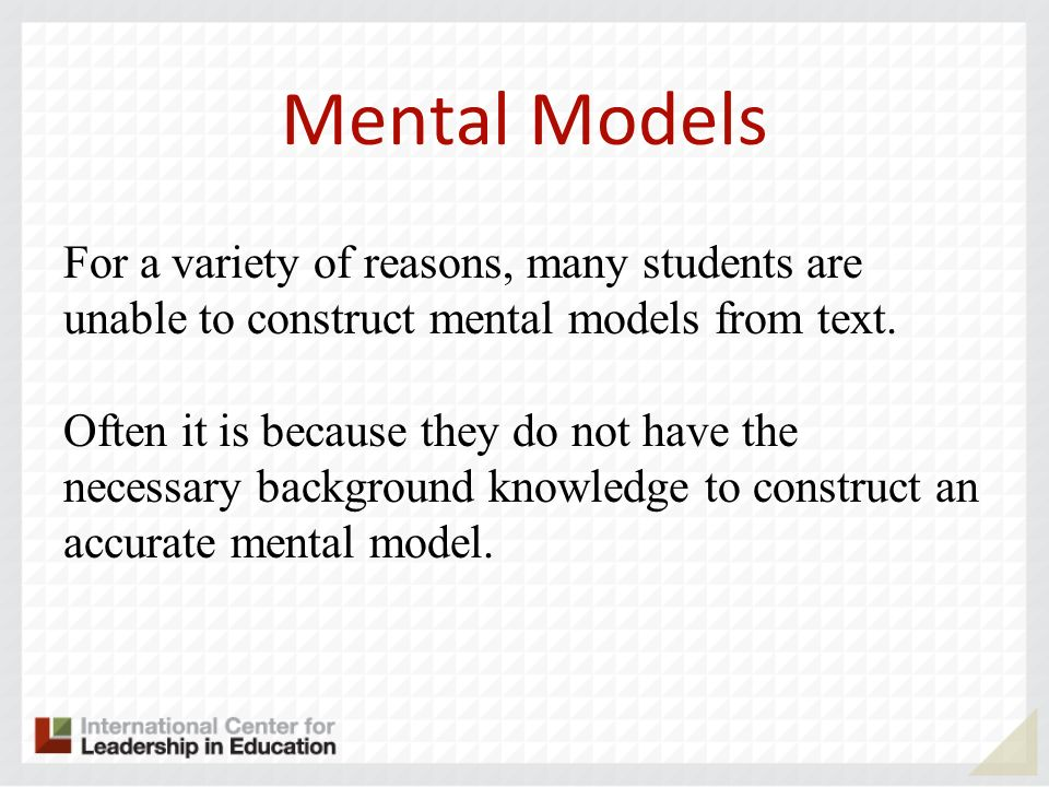 Mental Models For a variety of reasons, many students are unable to construct mental models from text. Often it is because they do not have the necess