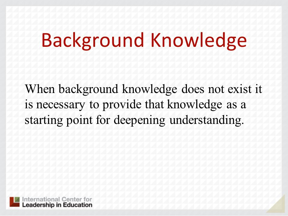 Background Knowledge When background knowledge does not exist it is necessary to provide that knowledge as a starting point for deepening understanding.