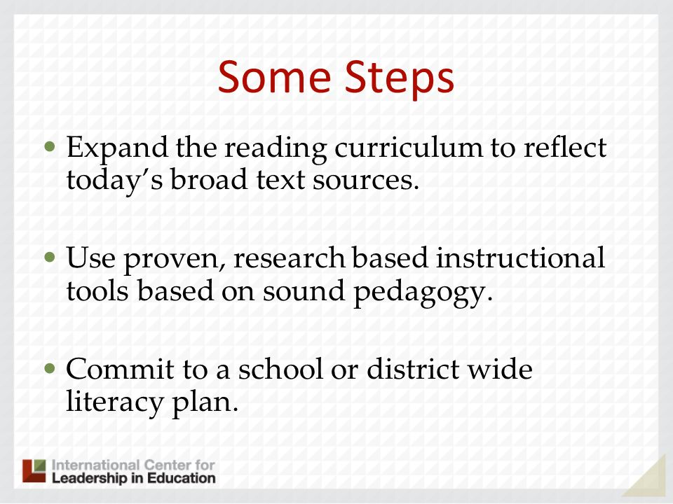 Some Steps Expand the reading curriculum to reflect todays broad text sources. Use proven, research based instructional tools based on sound pedagogy.