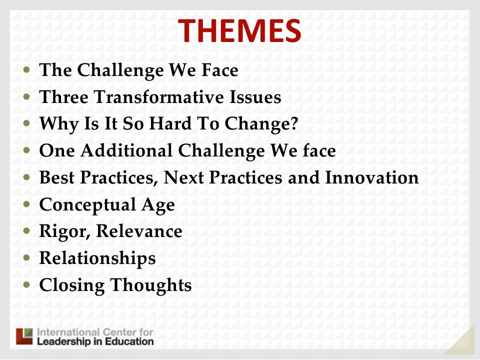 THEMES The Challenge We Face Three Transformative Issues Why Is It So Hard To Change? One Additional Challenge We face Best Practices, Next Practices