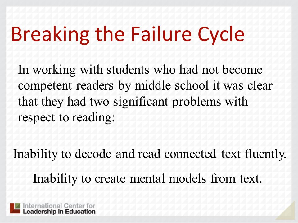 Breaking the Failure Cycle In working with students who had not become competent readers by middle school it was clear that they had two significant p
