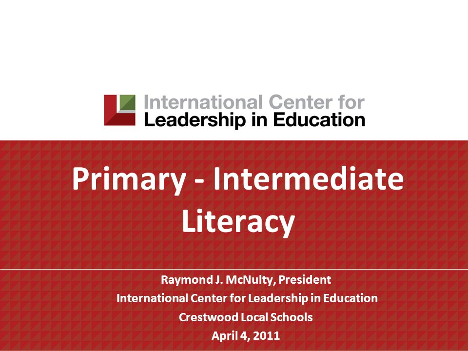 Primary - Intermediate Literacy Raymond J. McNulty, President International Center for Leadership in Education Crestwood Local Schools April 4, 2011