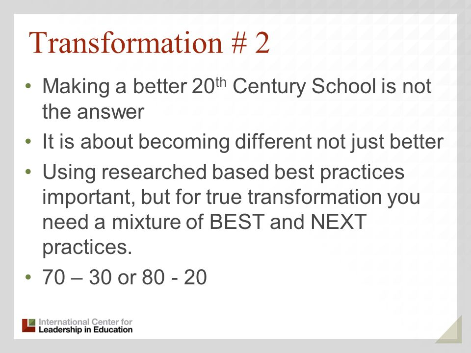 Transformation # 2 Making a better 20 th Century School is not the answer It is about becoming different not just better Using researched based best p