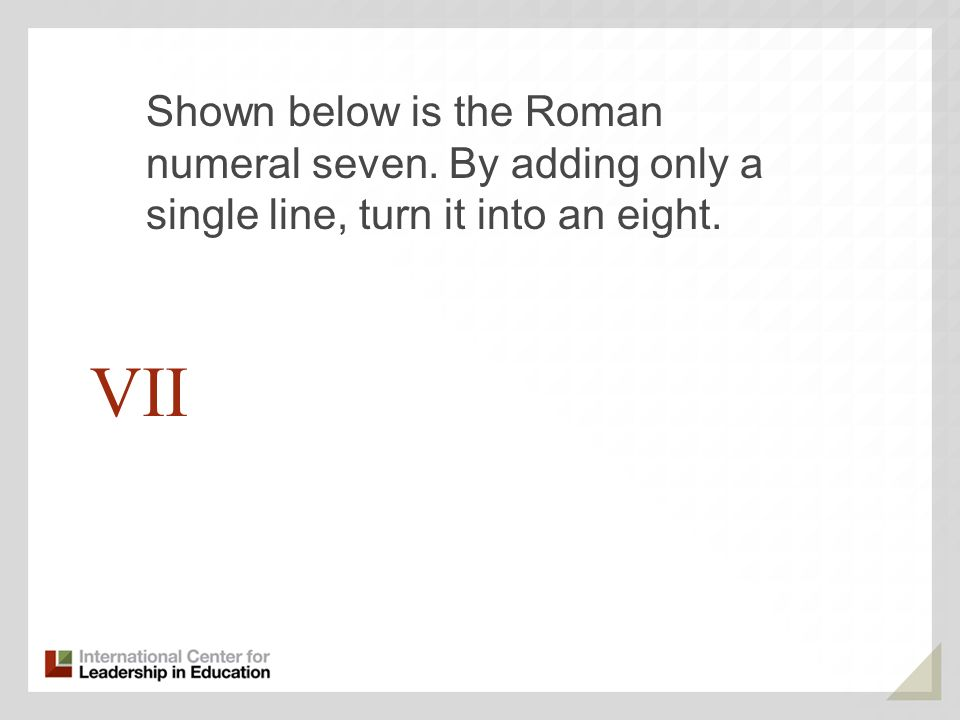 VII Shown below is the Roman numeral seven. By adding only a single line, turn it into an eight.
