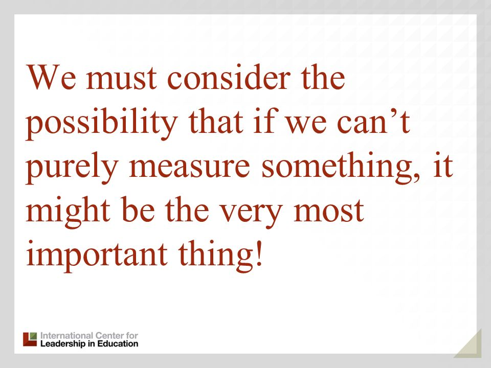 We must consider the possibility that if we cant purely measure something, it might be the very most important thing!