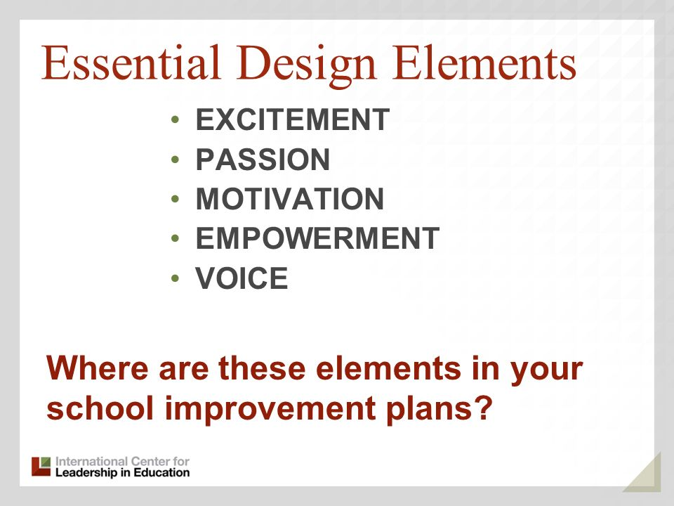 Essential Design Elements EXCITEMENT PASSION MOTIVATION EMPOWERMENT VOICE Where are these elements in your school improvement plans?