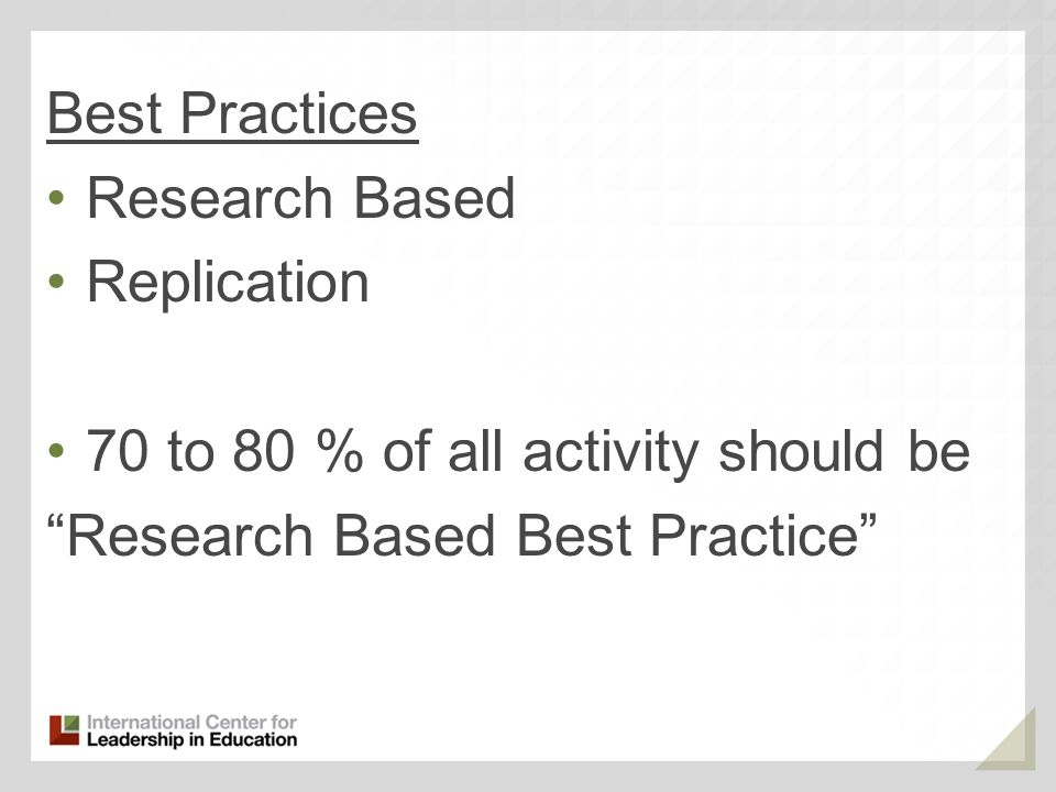 Best Practices Research Based Replication 70 to 80 % of all activity should be Research Based Best Practice