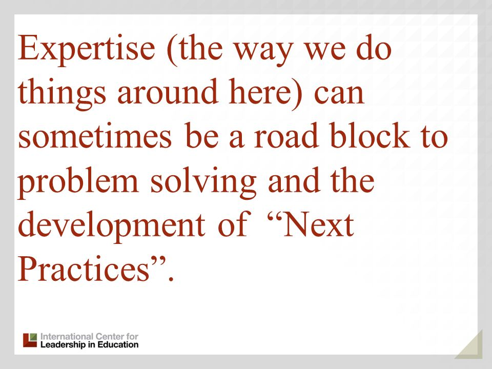 Expertise (the way we do things around here) can sometimes be a road block to problem solving and the development of Next Practices.