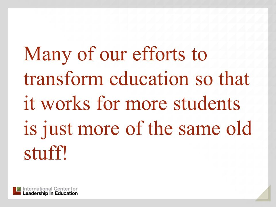 Many of our efforts to transform education so that it works for more students is just more of the same old stuff!