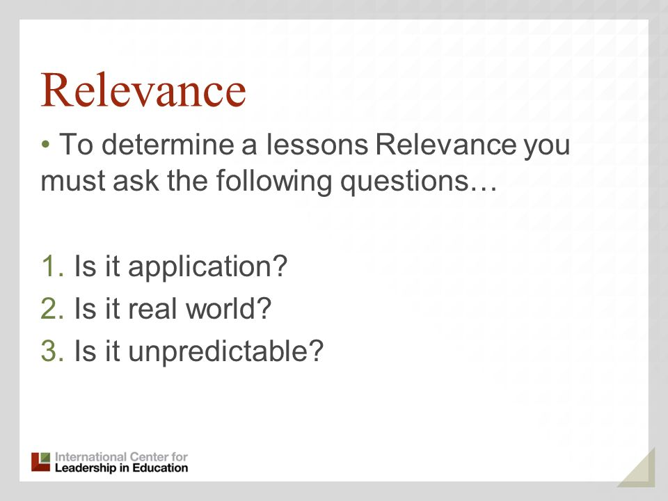 Relevance To determine a lessons Relevance you must ask the following questions… 1. Is it application? 2. Is it real world? 3. Is it unpredictable?