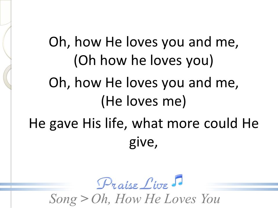 Song > Oh, how He loves you and me, (Oh how he loves you) Oh, how He loves you and me, (He loves me) He gave His life, what more could He give, Oh, Ho