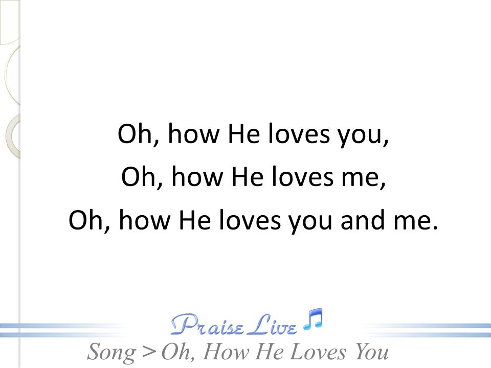 Song > Oh, how He loves you, Oh, how He loves me, Oh, how He loves you and me. Oh, How He Loves You