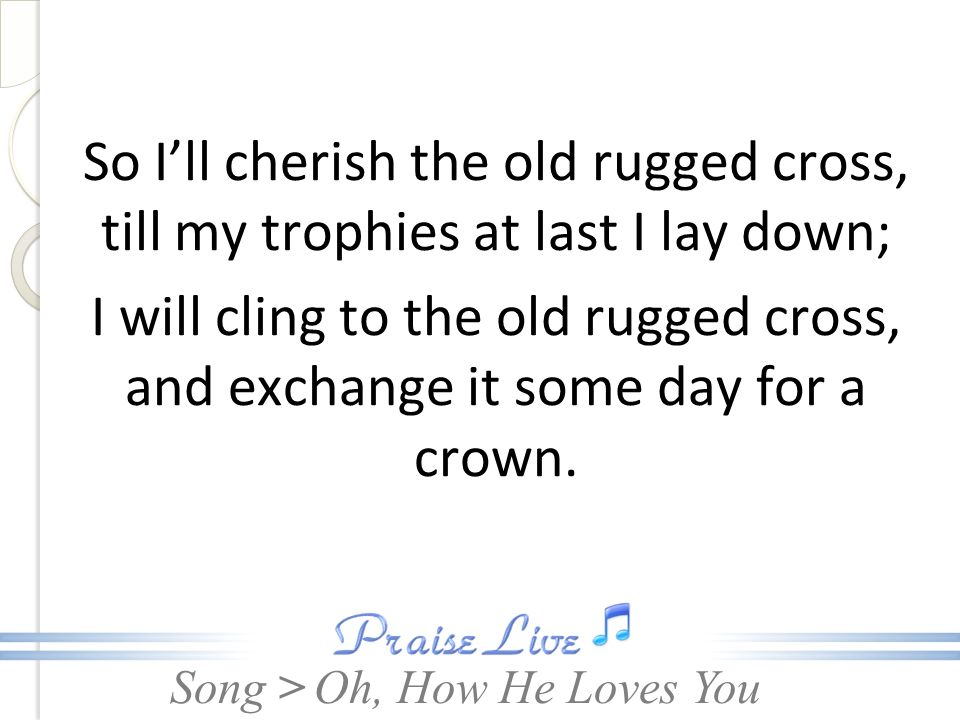 Song > So Ill cherish the old rugged cross, till my trophies at last I lay down; I will cling to the old rugged cross, and exchange it some day for a