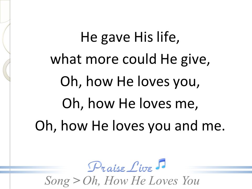Song > He gave His life, what more could He give, Oh, how He loves you, Oh, how He loves me, Oh, how He loves you and me. Oh, How He Loves You