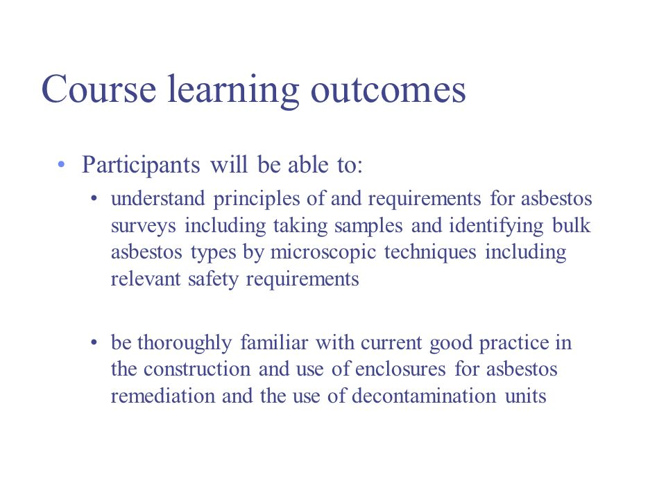 Course learning outcomes Participants will be able to: understand principles of and requirements for asbestos surveys including taking samples and identifying bulk asbestos types by microscopic techniques including relevant safety requirements be thoroughly familiar with current good practice in the construction and use of enclosures for asbestos remediation and the use of decontamination units