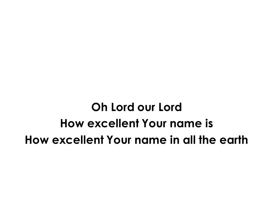 Oh Lord our Lord How excellent Your name is How excellent Your name in all the earth