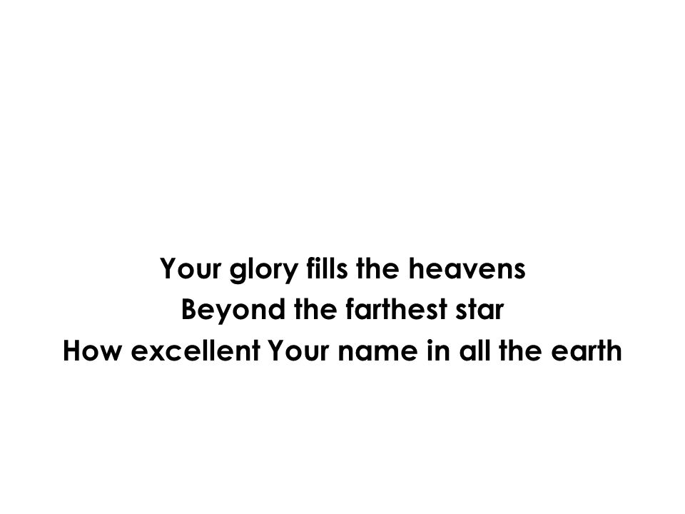 Your glory fills the heavens Beyond the farthest star How excellent Your name in all the earth