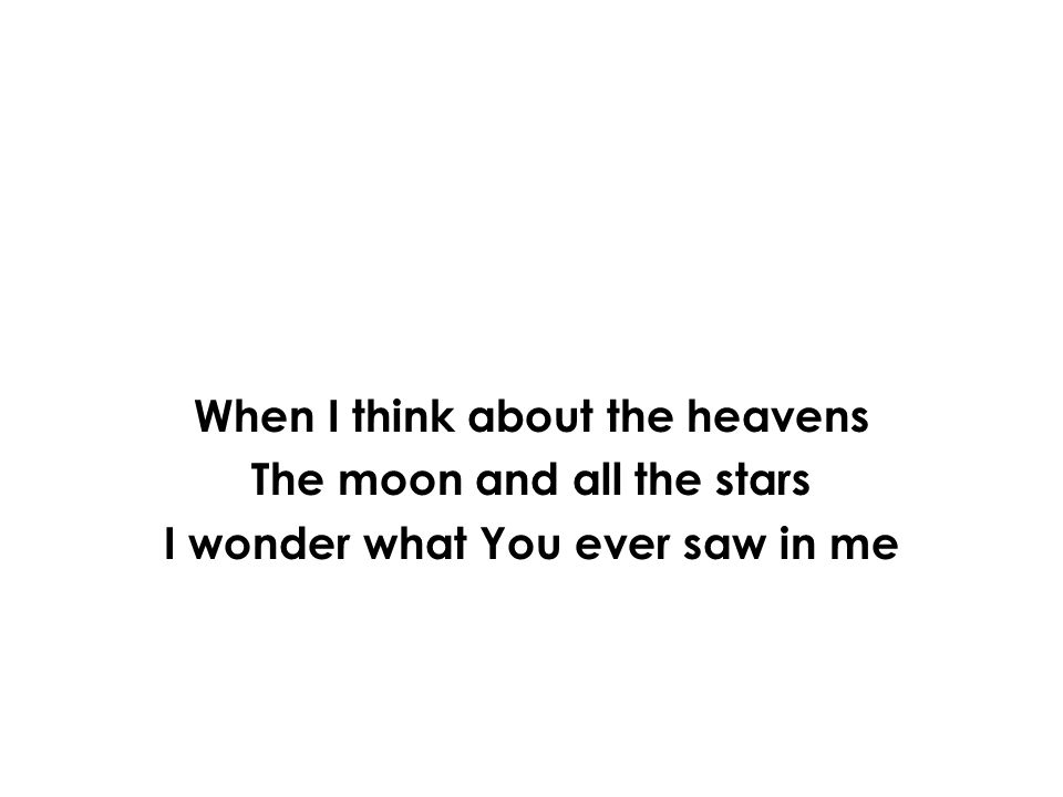 When I think about the heavens The moon and all the stars I wonder what You ever saw in me