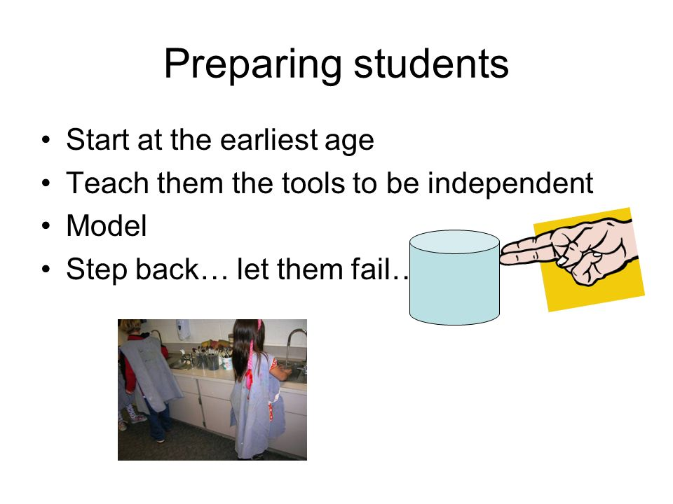 Preparing students Start at the earliest age Teach them the tools to be independent Model Step back… let them fail….