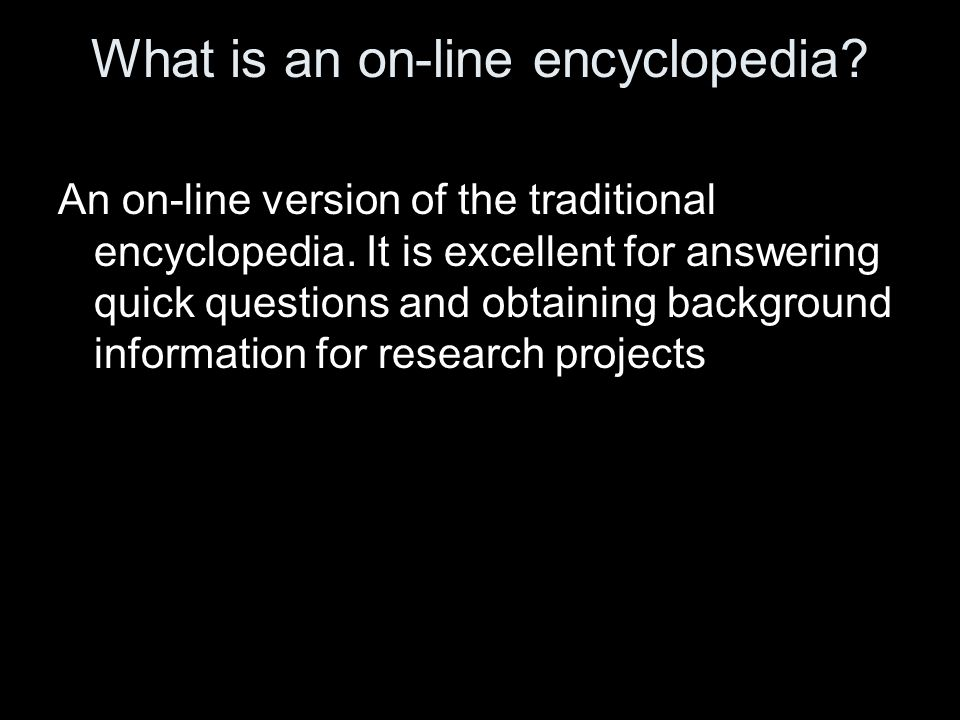 What is an on-line encyclopedia. An on-line version of the traditional encyclopedia.