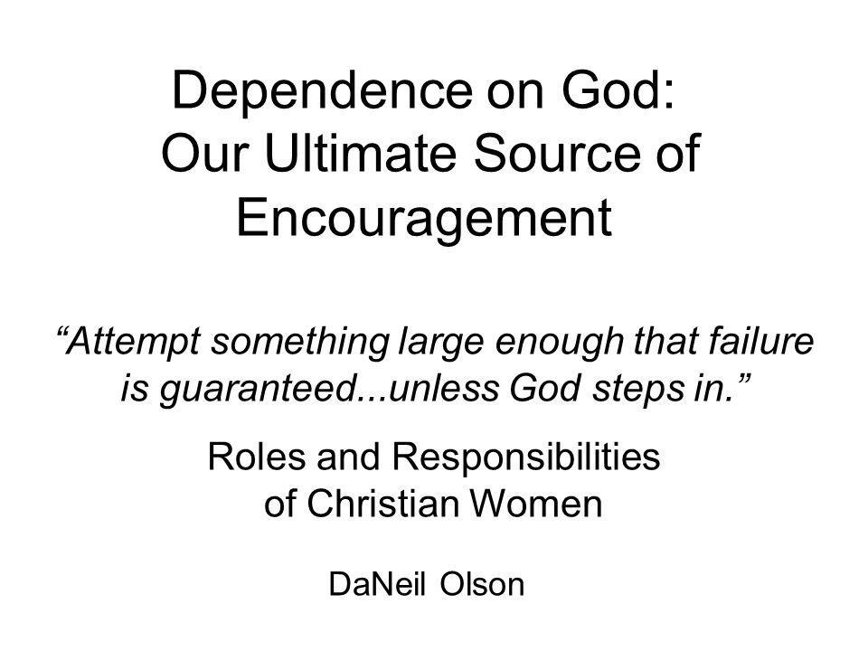 Dependence on God: Our Ultimate Source of Encouragement Attempt something large enough that failure is guaranteed...unless God steps in. Roles and Res
