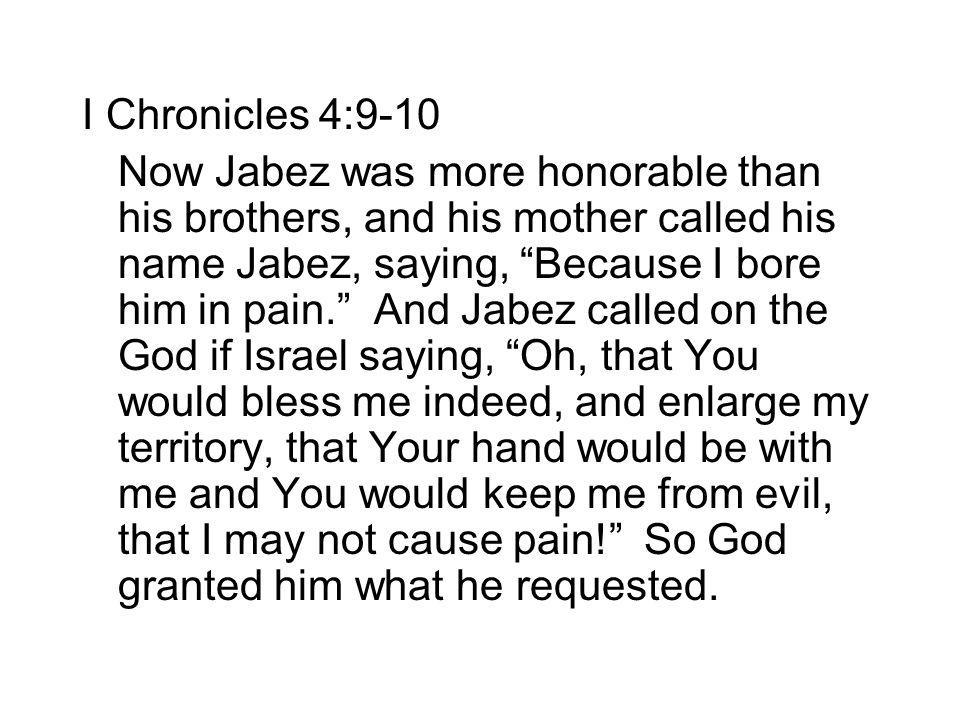 I Chronicles 4:9-10 Now Jabez was more honorable than his brothers, and his mother called his name Jabez, saying, Because I bore him in pain. And Jabe