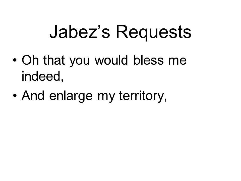 Jabezs Requests Oh that you would bless me indeed, And enlarge my territory,