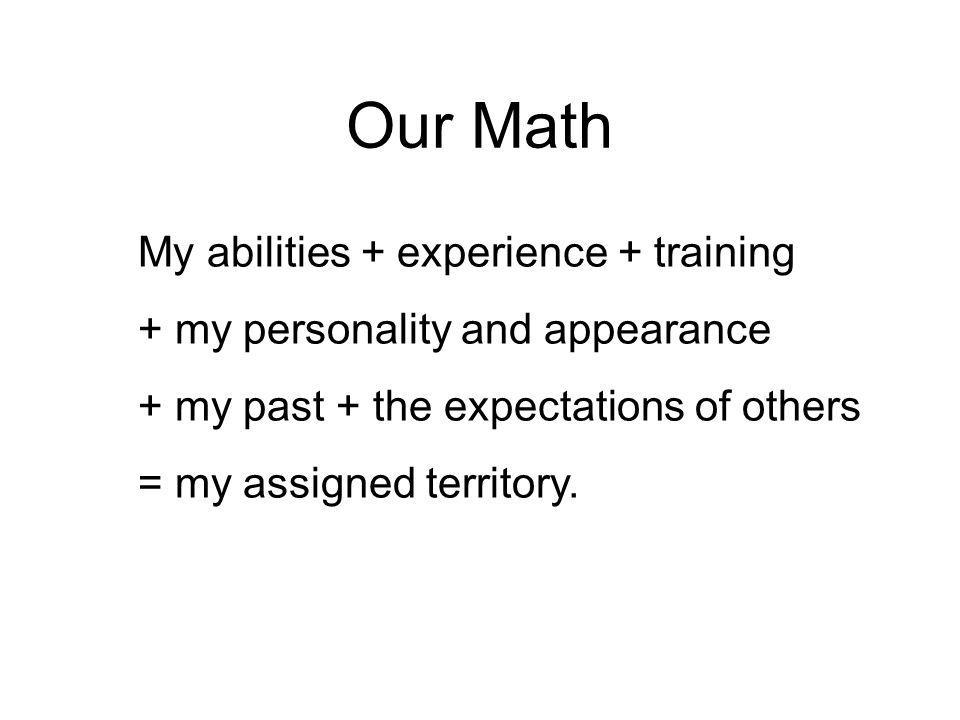 Our Math My abilities + experience + training + my personality and appearance + my past + the expectations of others = my assigned territory.