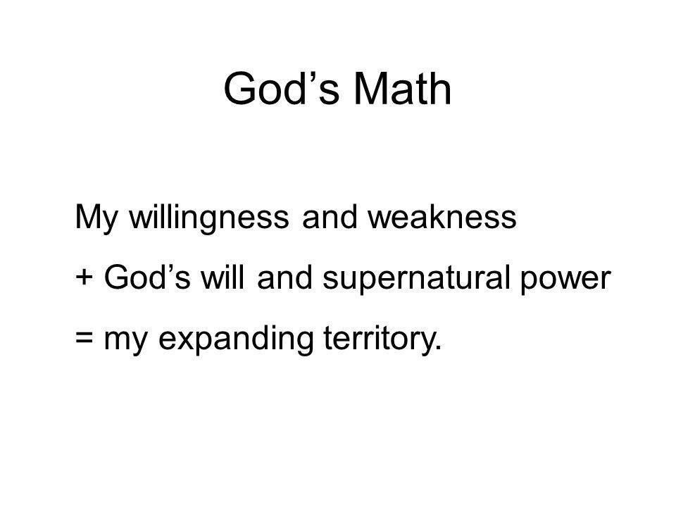 Gods Math My willingness and weakness + Gods will and supernatural power = my expanding territory.