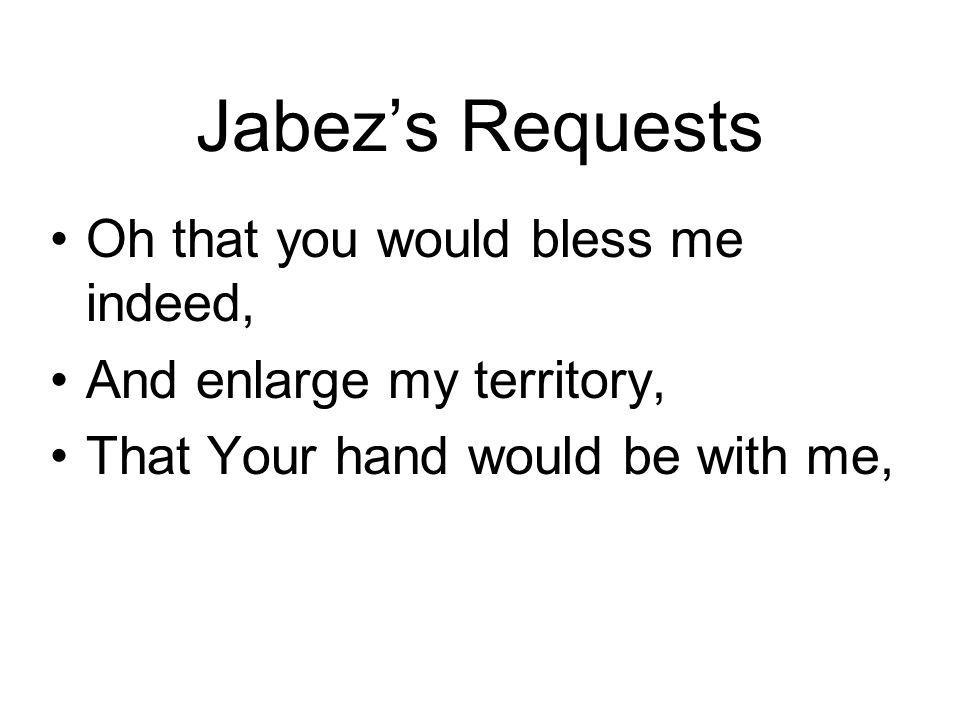 Jabezs Requests Oh that you would bless me indeed, And enlarge my territory, That Your hand would be with me,