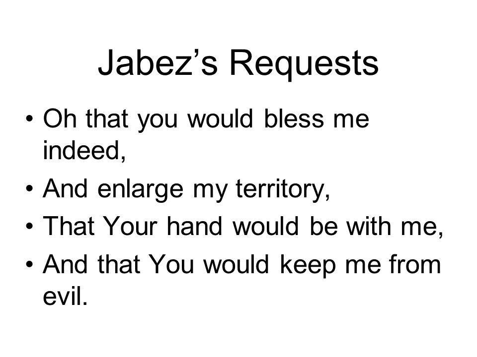 Jabezs Requests Oh that you would bless me indeed, And enlarge my territory, That Your hand would be with me, And that You would keep me from evil.