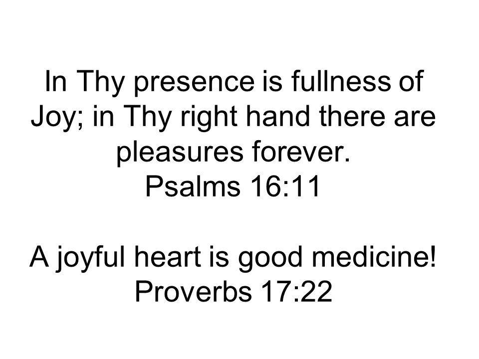 In Thy presence is fullness of Joy; in Thy right hand there are pleasures forever. Psalms 16:11 A joyful heart is good medicine! Proverbs 17:22