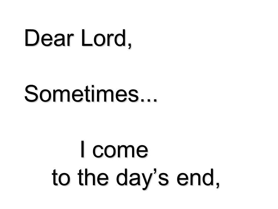 Dear Lord, Sometimes... I come to the days end,