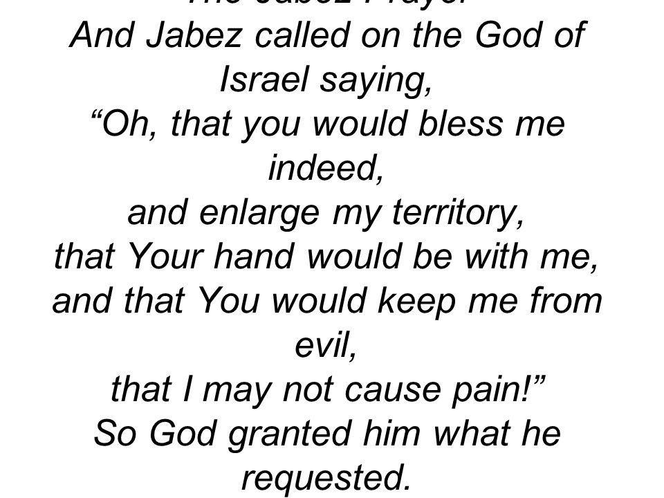The Jabez Prayer And Jabez called on the God of Israel saying, Oh, that you would bless me indeed, and enlarge my territory, that Your hand would be w