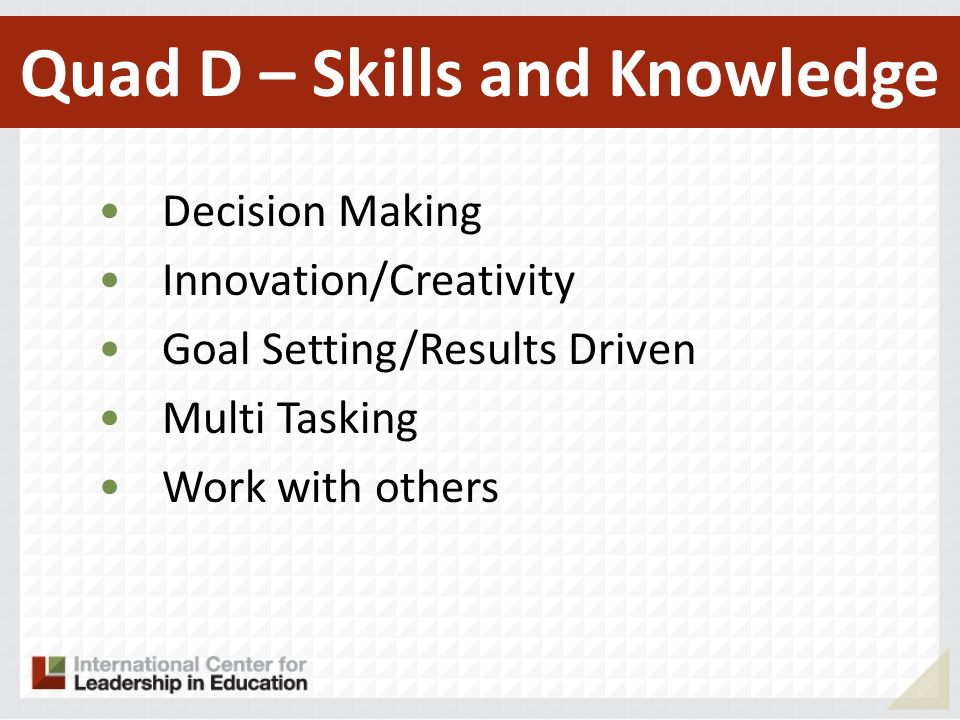 Decision Making Innovation/Creativity Goal Setting/Results Driven Multi Tasking Work with others Quad D – Skills and Knowledge