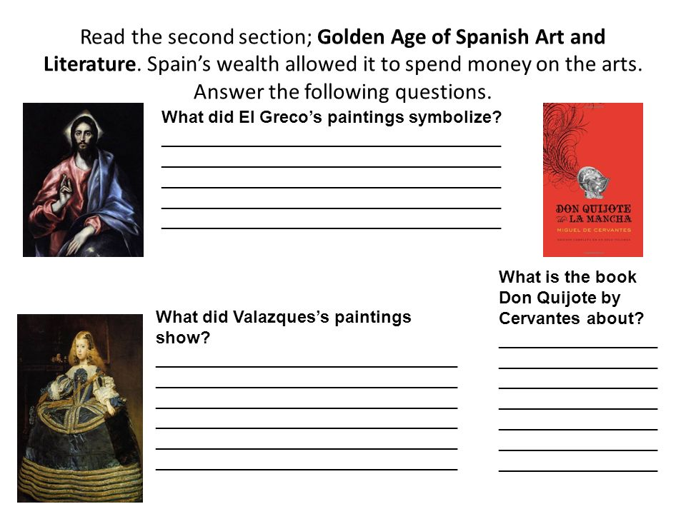 Read the second section; Golden Age of Spanish Art and Literature. Spains wealth allowed it to spend money on the arts. Answer the following questions