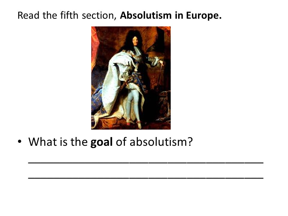 Read the fifth section, Absolutism in Europe.What is the goal of absolutism.