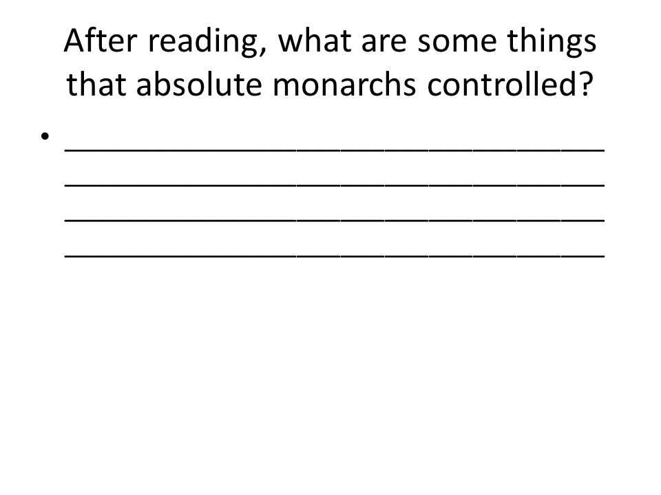 After reading, what are some things that absolute monarchs controlled? _____________________________________ _____________________________________ ___