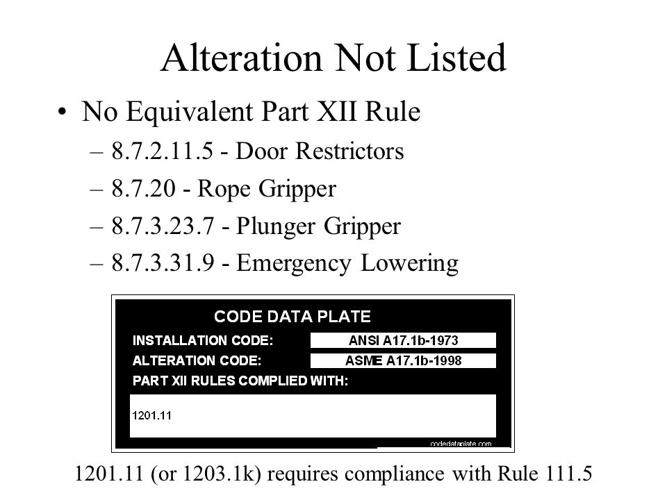 No Equivalent Part XII Rule –8.7.2.11.5 - Door Restrictors –8.7.20 - Rope Gripper –8.7.3.23.7 - Plunger Gripper –8.7.3.31.9 - Emergency Lowering Alteration Not Listed 1201.11 (or 1203.1k) requires compliance with Rule 111.5
